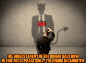 Our greatest enemy is our egotistic self